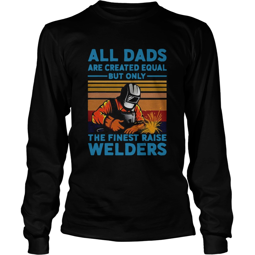 All dads are created equal but only the finest raise Welders vintage  Long Sleeve
