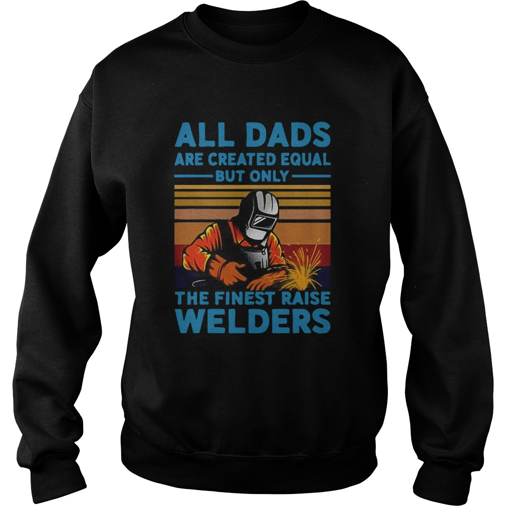 All dads are created equal but only the finest raise Welders vintage  Sweatshirt