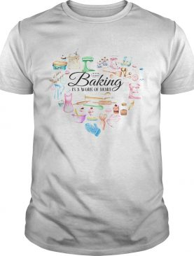 Baking is a work of heart shirt