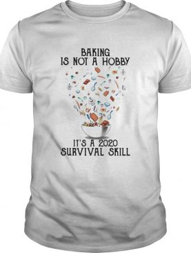 Baking is not a hobby Its a 2020 survival skill shirt
