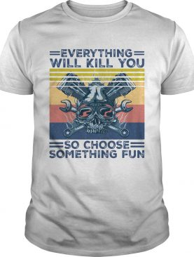 Everything will kill you so choose something fun skull vintage shirt