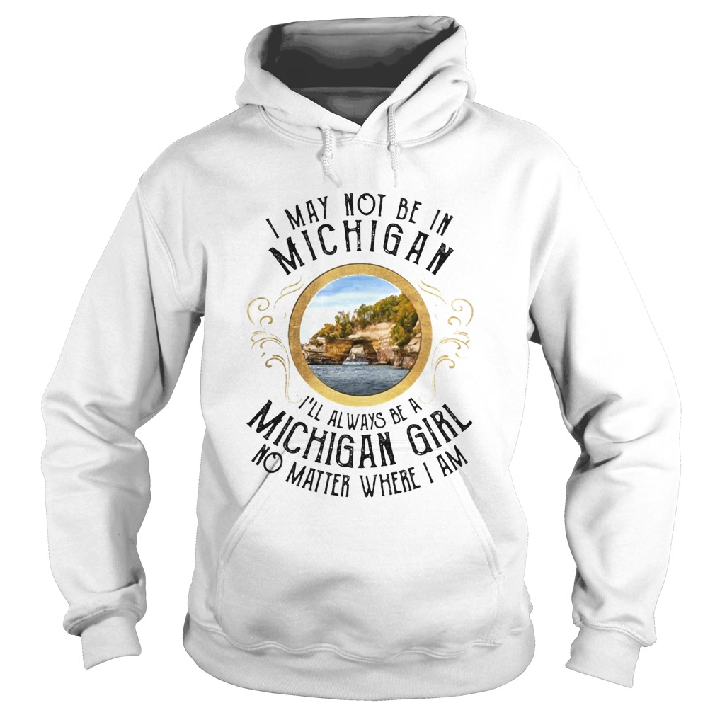 I may not be in Michigan Ill always be a michigan girl no matter where I am  Hoodie