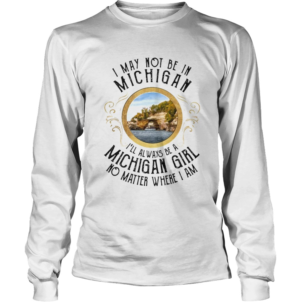 I may not be in Michigan Ill always be a michigan girl no matter where I am  Long Sleeve
