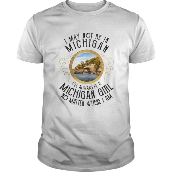 I may not be in Michigan Ill always be a michigan girl no matter where I am shirt