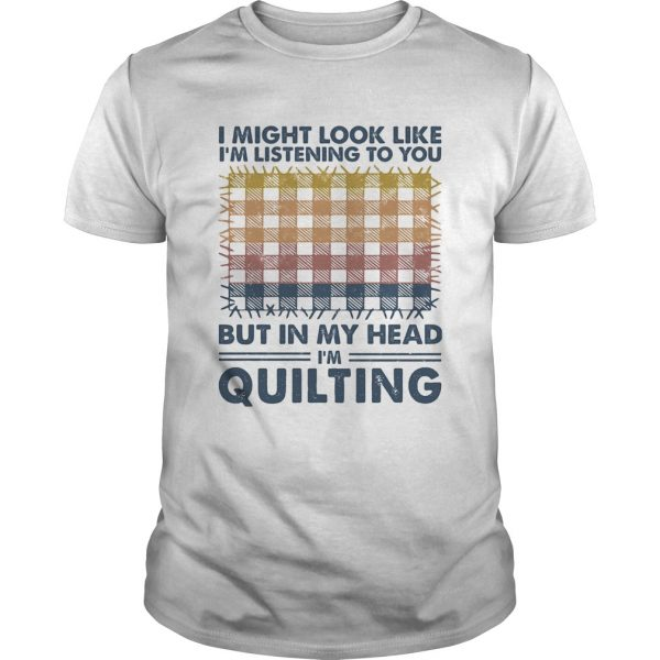 I might look like Im listening to you but in my head Im quilting vintage shirt