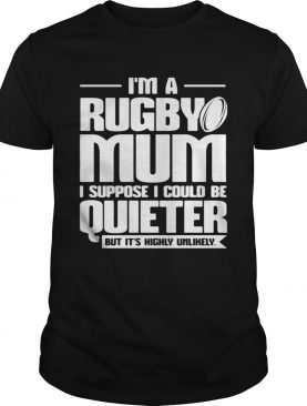 Im a rugby mum I suppose I could be quiet but its highly unlikely shirt
