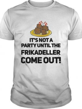 Its Not A Party Until The Frikadeller Come Out shirt