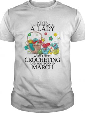 Never Underestimate A Lady Who Loves Crocheting And Was Born In March shirt