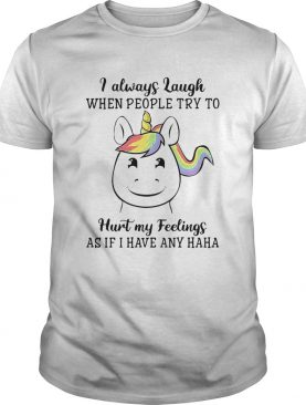 Unicorn I Always Laugh When People Try To Hurt My Feelings As If I Have Any Haha shirt