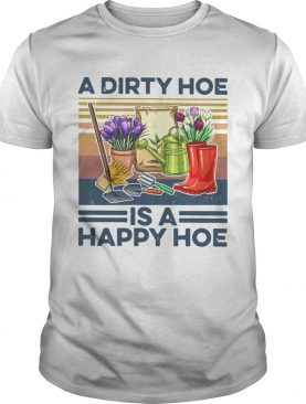 A Dirty Hoe Is A Happy Hoe Garden Vintage shirt