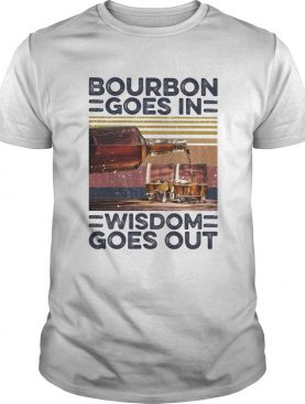 Bourbon Goes In Wisdom Goes Out Alcohol Vintage Retro shirt