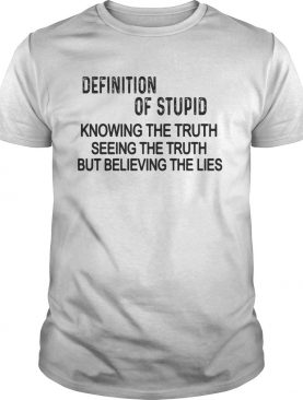 Definition of stupid knowing the truth seeing the truth but believing the lies shirt