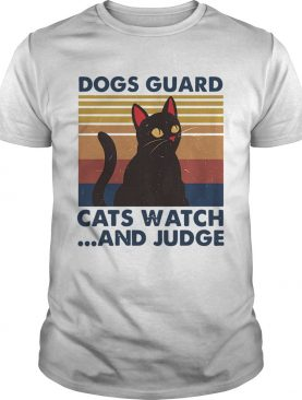 Dogs Guard Cats Watch And Judge Vintage shirt