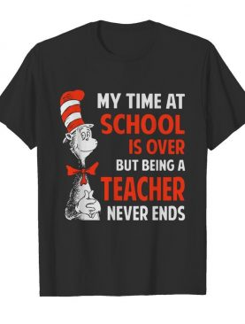 Dr.Seuss My Time At School Is Over But Being A Teacher Never Ends shirt