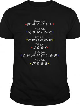 Dress Like Rachel Cook Like Monica Live Like Phoebe Eat Like Joey shirt