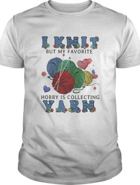 I Knit But My Favorite Hobby Is Collecting Yarn shirt