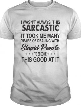 I Wasnt Always This Sarcastic It Took Me Many Years Of Dealing With Stupid People To Become This G