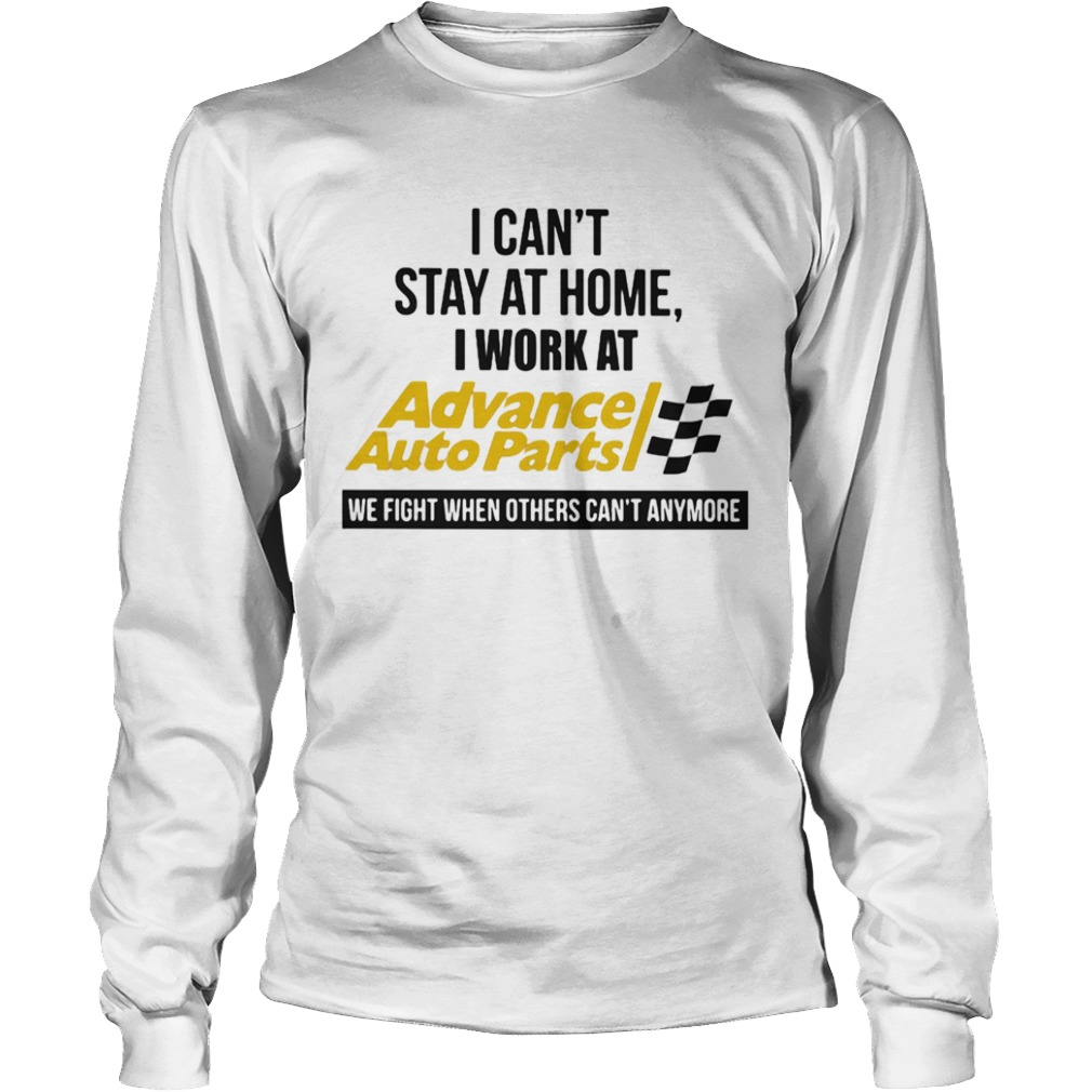 I cant stay at home i work at advance auto parts we fight when others cant anymore  Long Sleeve