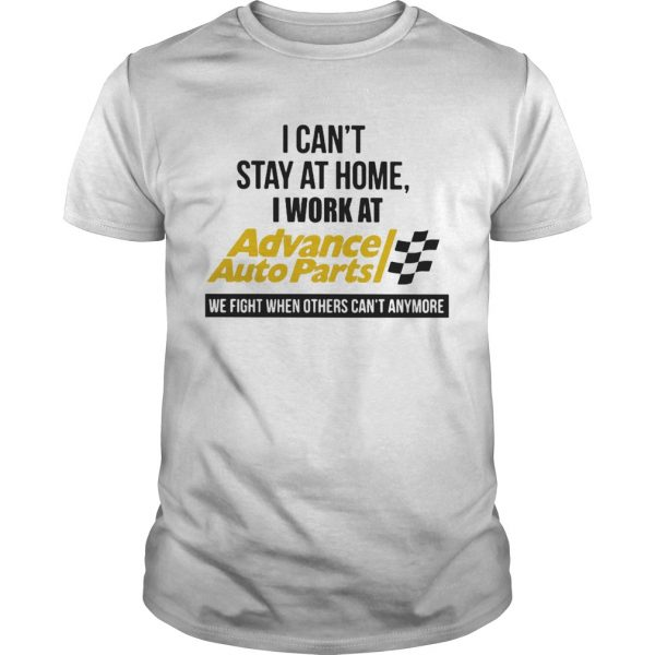 I cant stay at home i work at advance auto parts we fight when others cant anymore shirt
