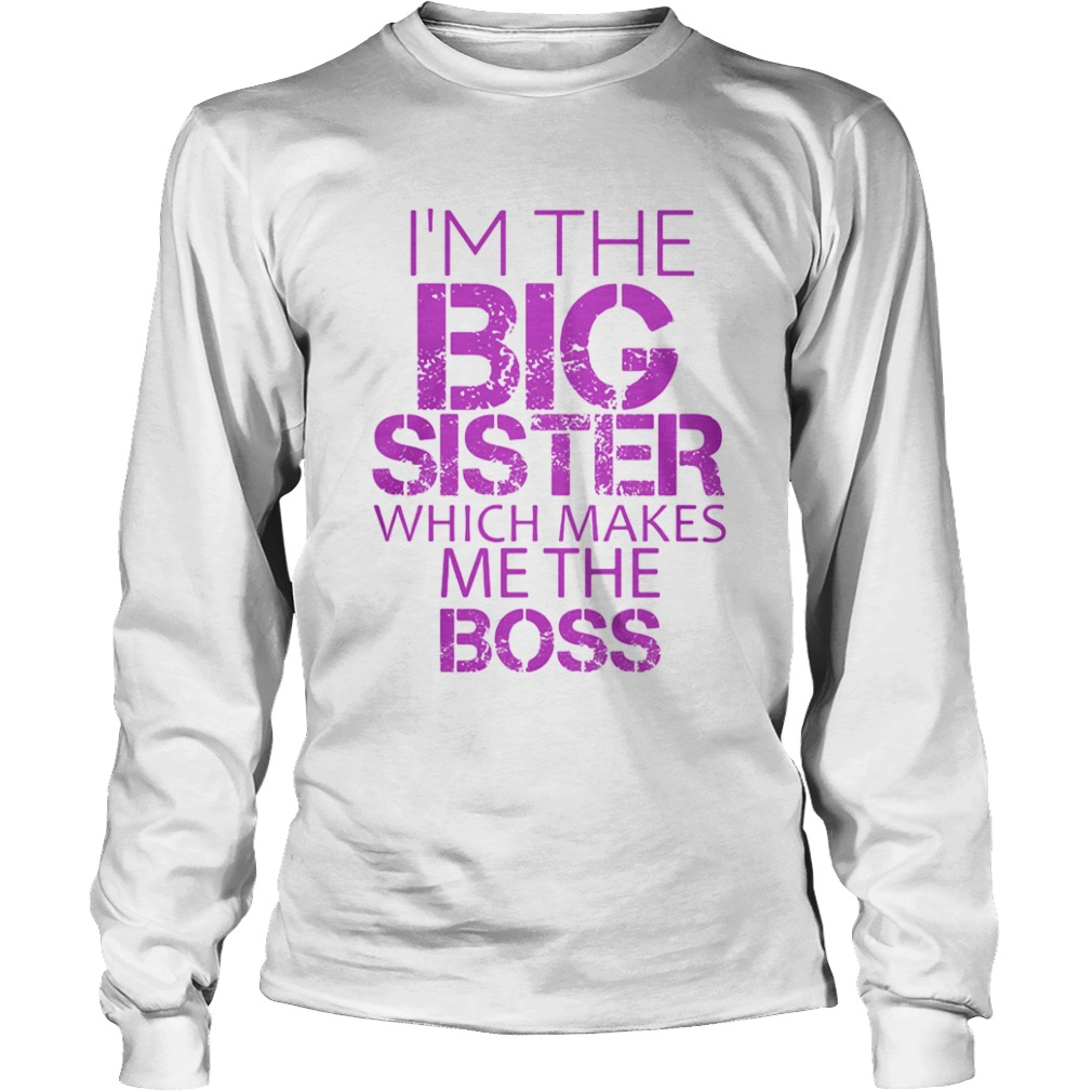 Im The Big Sister Which Makes Me The Boss  Long Sleeve