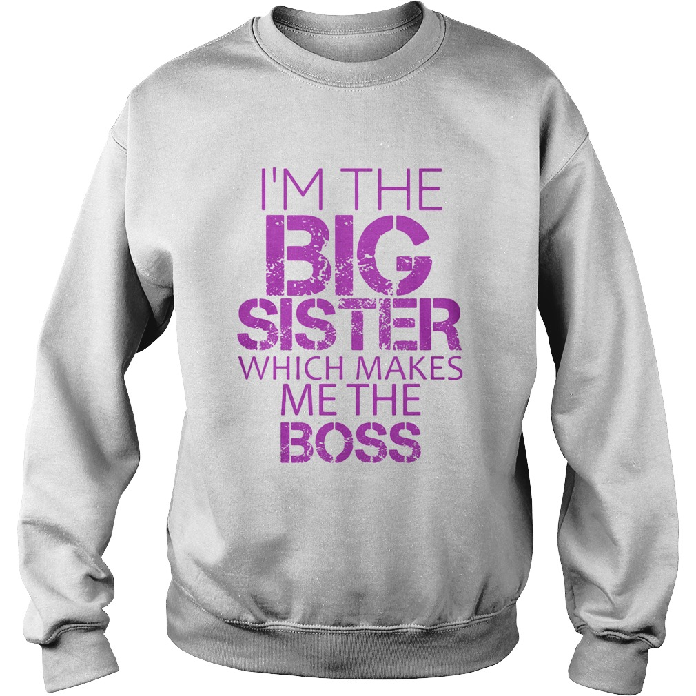 Im The Big Sister Which Makes Me The Boss  Sweatshirt