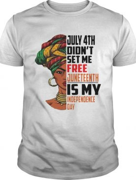 July 4th Didnt Set Me Free Juneteenth Is My Independence Day shirt