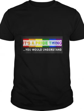 LGBT Its A PRIDE Thing You Would Understand shirt