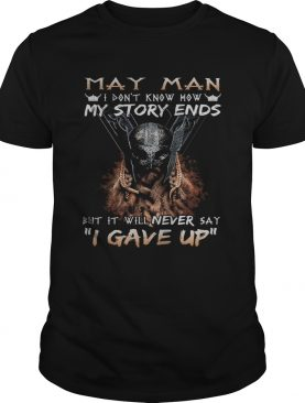 May man I dont know how my story ends but it will never say I gave up shirt