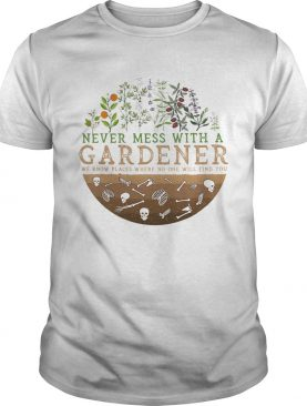 Never Mess With A Gardener We Know Places Where No One Will Find You shirt