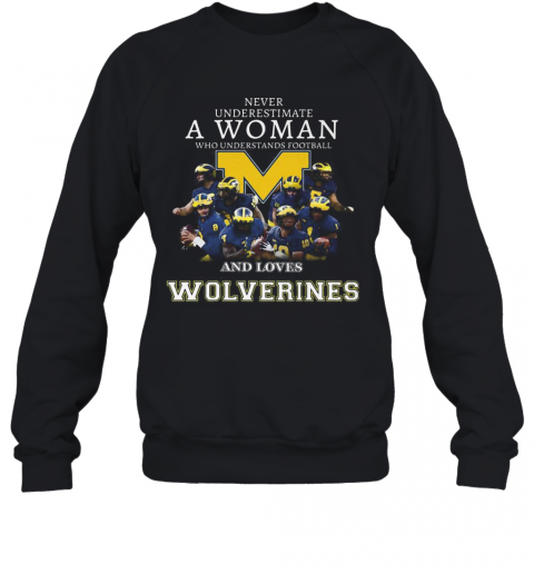 Never Underestimate A Woman Who Understands Football And Loves Michigan Wolverines T-Shirt Unisex Sweatshirt