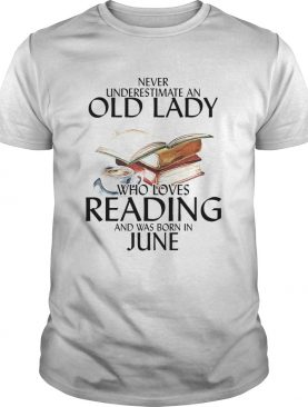Never Underestimate An Old Lady Who Loves Reading And Was Born In June shirt