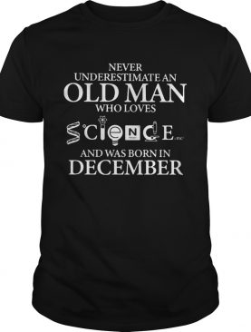 Never underestimate an old man who loves science and was born in december shirt
