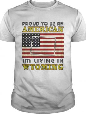 Proud to be an Im living in wyoming American flag veteran Independence day shirt