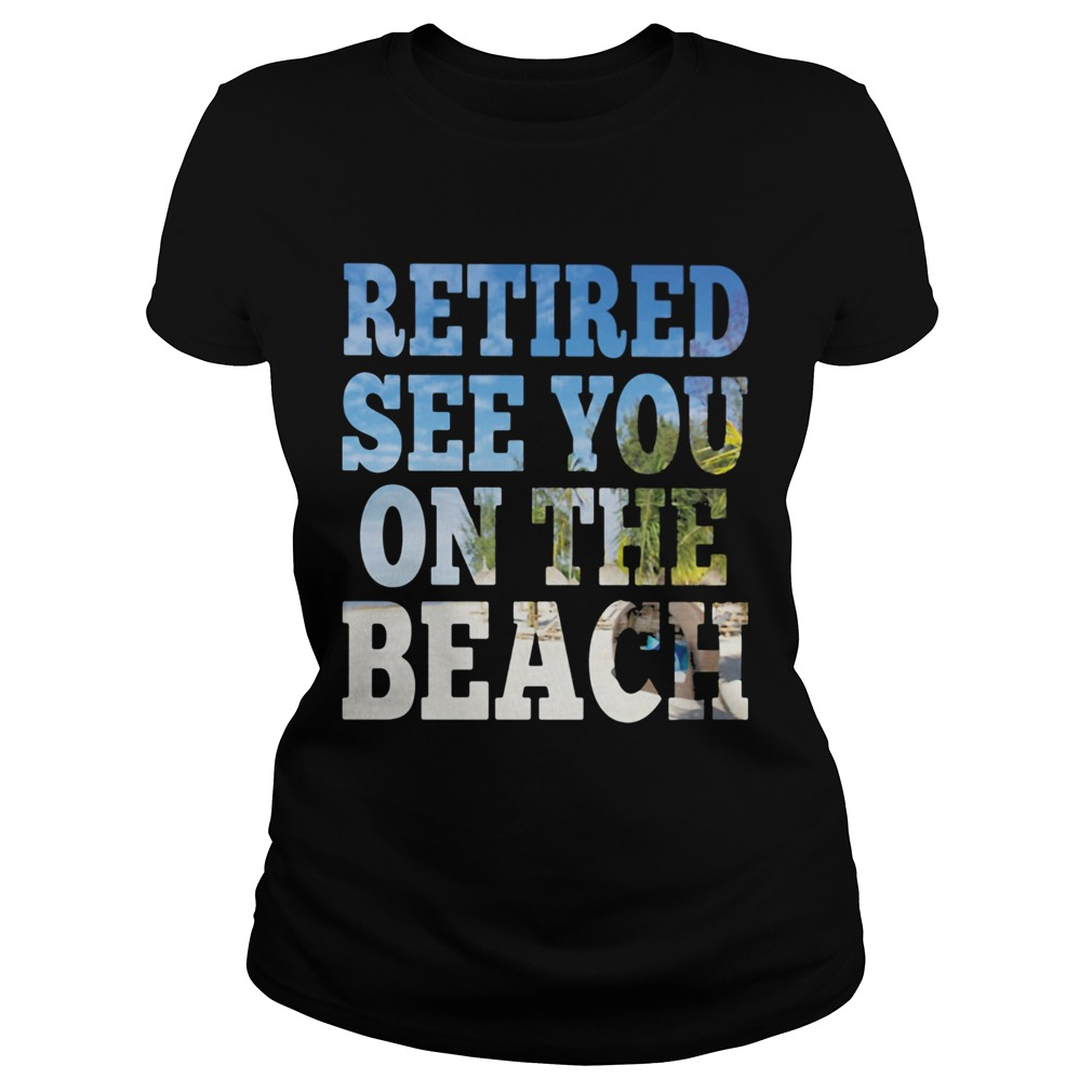 Retired see you on the beach  Classic Ladies
