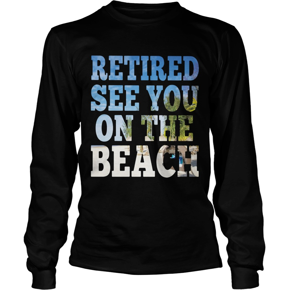 Retired see you on the beach  Long Sleeve