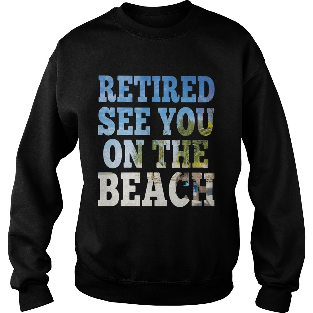 Retired see you on the beach  Sweatshirt