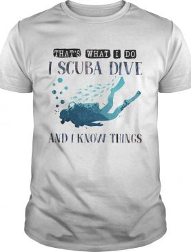 Thats what I do I scuba dive and i know things shirt