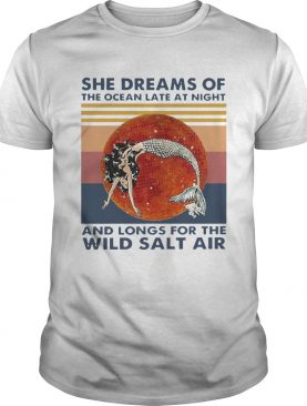 Vintage Mermaid She Dreams Of The Ocean Late At Night And Longs For The Wild Salt Air shirt