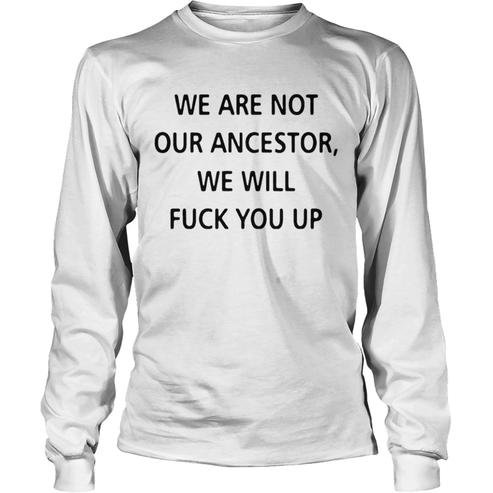 We Are Not Our Ancestors We Will Fuck You Up  Long Sleeve