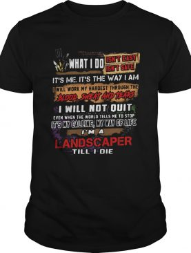 What I Do Its Me Its The Way I Am Landscaper Till I Die shirt