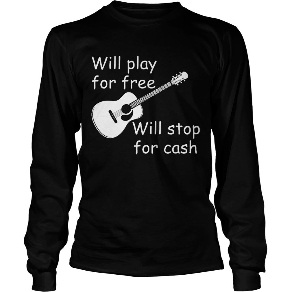Will Play For Free Will Stop For Cash  Long Sleeve
