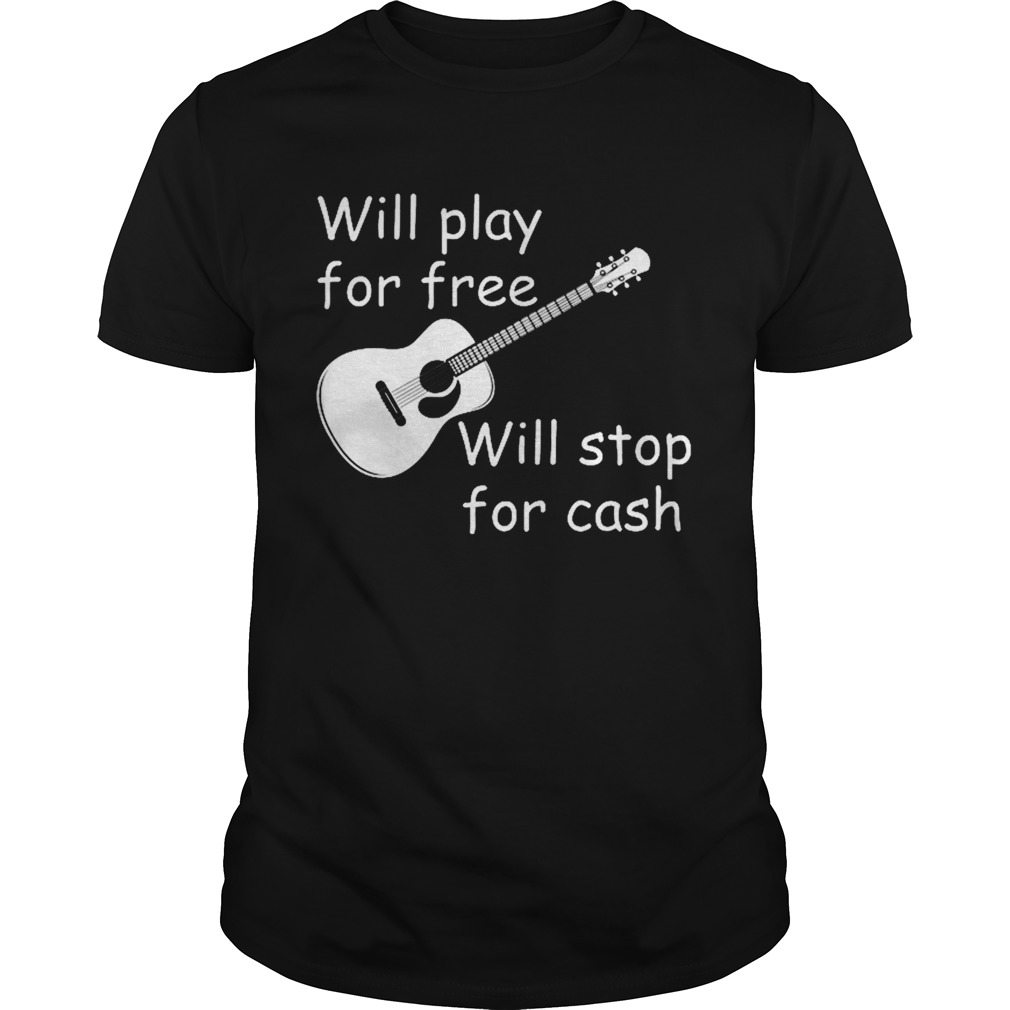 Will Play For Free Will Stop For Cash  Unisex
