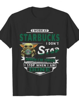 Baby yoda i work at starbucks i don't stop when i'm tired i stop when i am done shirt