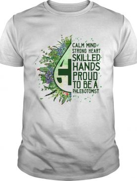 Calm mind strong heart skilled hands proud to be a phlebotomist shirt