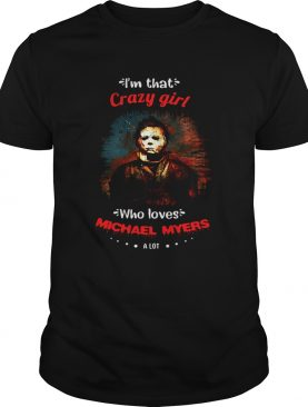 Halloween im that crazy girl who loves michael myers a lot shirt