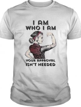 I Am Who I Am Your Approval Isnt Needed Girl shirt