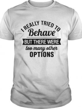 I Really Tried To Behave But There Were Too Many Other Options shirt