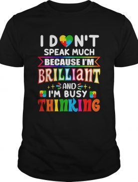 I dont speak much because Im brilliant and Im busy thinking Autism Awareness shirt