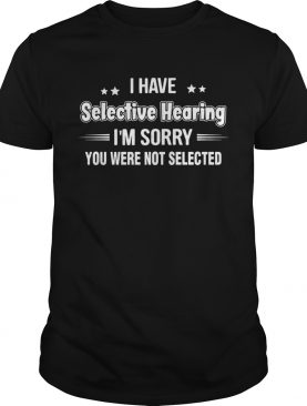 I have selective hearing im sorry you are not selected stars shirt