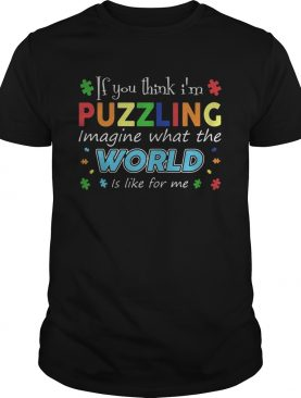 If you think im puzzling image what the world is like for me autism shirt
